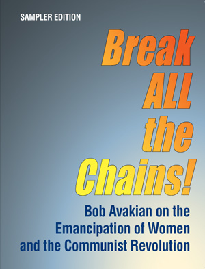 Break ALL the Chains! Bob Avakian on the Emancipation of Women and the Communist Revolution