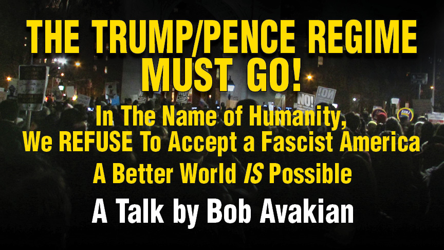THE TRUMP/PENCE REGIME MUST GO! In The Name of Humanity, We REFUSE To Accept a Fascist America -  A Better World IS Possible -  A Talk by Bob Avakian