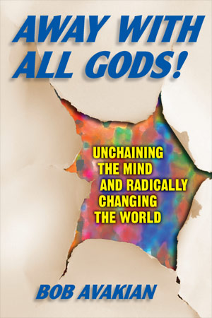 Away With All Gods! Unchaining the Mind and Radically Changing the World