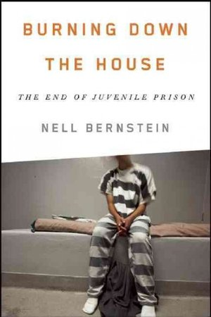 Book cover: Burning Down the House: The End of Juvenile Prison  by Nell Bernstein