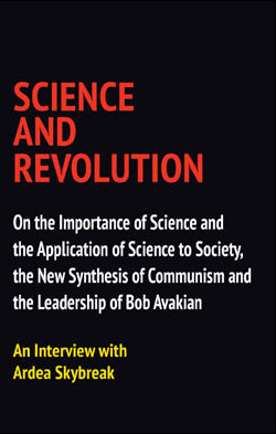 SCIENCE AND REVOLUTION: On the Importance of Science and the Application of Science to Society, the New Synthesis of Communism and the Leadership of Bob Avakian, An Interview with Ardea Skybreak