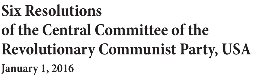 Six Resolutions of the Central Committee of the Revolutionary Communist Party, USA - January 1, 2016