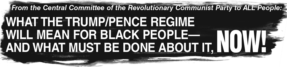 From the Central Committee of the Revolutionary Communist Party to ALL People: What the Trump-Pence Regime Will Mean for Black People—And What Must Be Done About It, NOW!