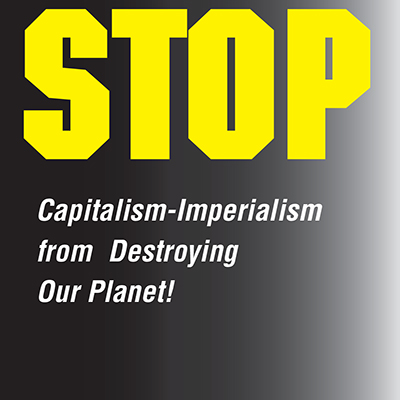 Stop capitalism-imperialism from destroying our planet!