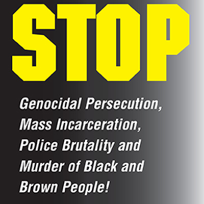 Stop genocidal persecution, mass incarceration, police brutality and murder of Black and Brown people!