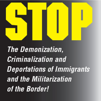 Stop the demonization, criminalization and deportations of immigrants and the militarization of the border!