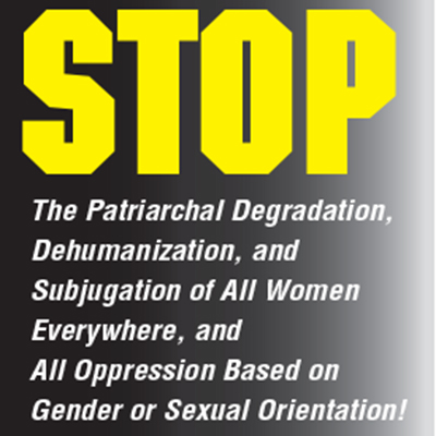 Stop the patriarchal degradation, dehumanization, and subjugation of all women everywhere, and all oppression based on gender or sexual orientation!