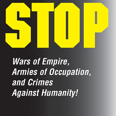 Stop wars of empire, armies of occupation, and crimes against humanity!