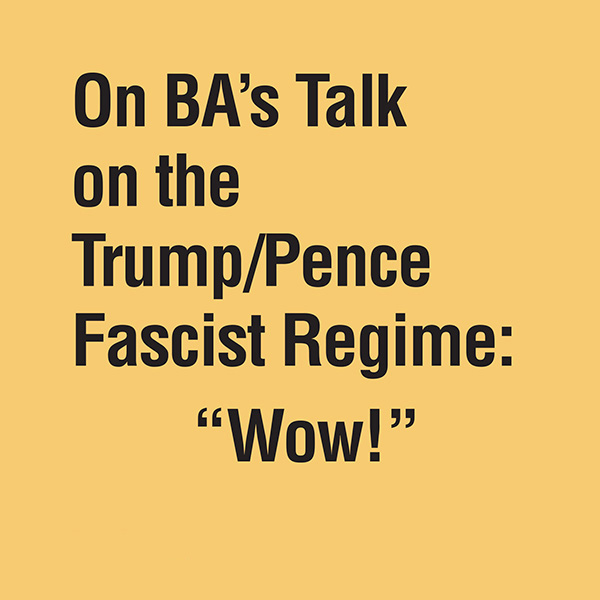 On BA's Talk on the Trump/Pence Fascist Regime: Wow!