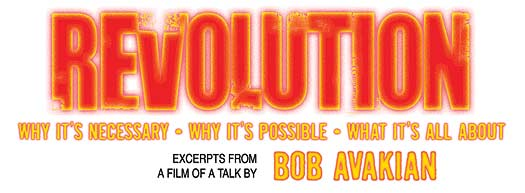 REVOLUTION: Why it's necessary • Why it's possible • What it's all about: Excerpts from a film of a talk by Bob Avakian