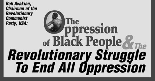 Bob Avakian, Chairman of the Revolutionary Communist Party, USA: THE OPPRESSION OF BLACK PEOPLE AND THE REVOLUTIONARY STRUGGLE TO END          ALL OPPRESSION