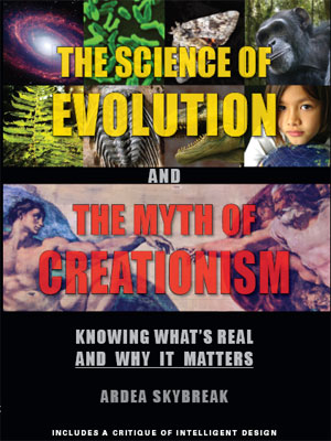 Cover: The Science of Evolution and The Myth of Creationism: Knowing What's Real--and Why it Matters by Ardea Skybreak -- Includes a Critique of Intelligent Design