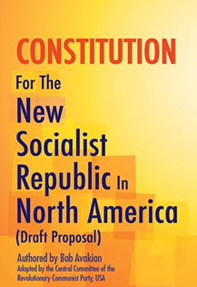CONSTITUTION For The New Socialist Republic In North America (Draft Proposal) Authored by Bob Avakian, and adopted by the Central Committee of the RCP