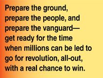 Prepare the ground, prepare the people, and prepare the vanguard—get ready for the time when millions can be led to go for revoution, all-out, with a real chance to win.
