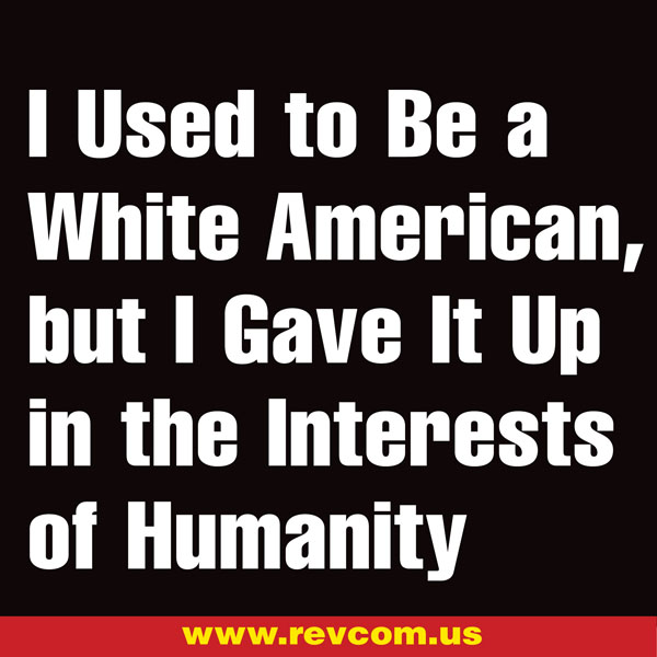I used to be a white American, but I gave it up in the interests of humanity