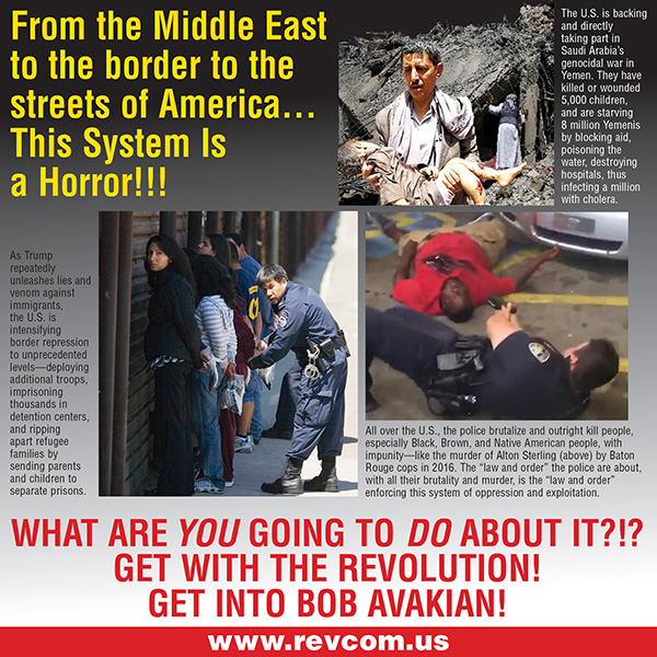From the Middle East to the border to the streets of America...This System is a Horror!!! What are You going to do about it?!? Get with the Revolution! Get into Bob Avakian!