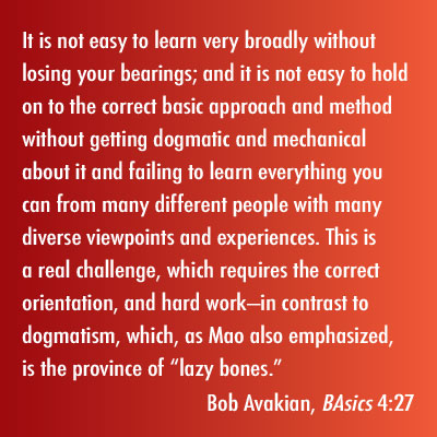 "It is not easy to learn very broadly without losing your bearings; and it is not easy to hold on to the correct basic approach and method without getting dogmatic and mechanical about it and failing to learn everything you can from many different people with many diverse viewpoints and experiences. This is a real challenge, which requires the correct orientation, and hard work—in contrast to dogmatism, which, as Mao also emphasized, is the province of ""lazy bones."" Bob Avakian, BAsics 4:27"